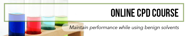 Online CPD Course - maintain performance while using benign solvents.