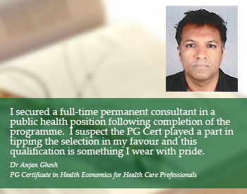 Student Quote: I secured a full-time permanent consultant in a public health position following completion of the programme. I suspect the PG Cert played a part in tipping the selection in my favour and this qualification is something I wear with pride - Dr Anjan Ghosh, PG Certificate in Health Economics for Health Care Professionals