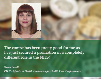 Student Quote: The course has been pretty good for me as I've just secured a promotion in a completely different role in the NHS! - Sarah Lovell, PG Certificate in Health Economics for Health Care Professionals