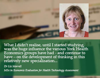 Student Quote: What I didn't realise, until I started studying, was the huge influence the various York Health Economics groups have had - and continue to have - on the development of thinking in this relatively new specialisation... - Dr Liz Morrell, MSc in Economic Evaluation for Health Technology Assessment