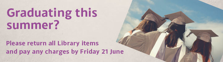 Return all Library items & pay any charges before 21 June 2019