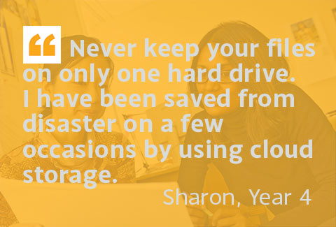 Never keep your files on only one hard drive. I have been saved from disaster on a few occasions by using cloud storage. - Sharon, Year 4