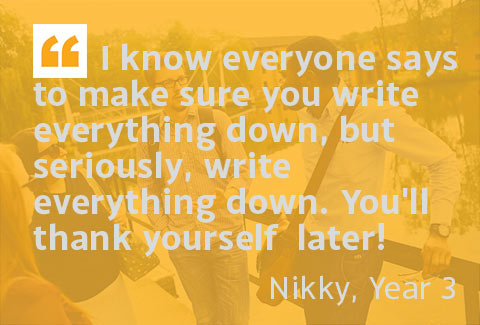 I know everyone says to make sure you write everything down, but seriously, write everything down. You'll thank yourself later! - Nikky, Year 3