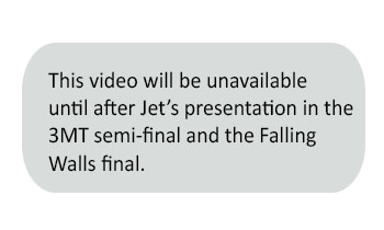 This video will be unavailable until after Jet's presentation in the 3MT semi-final and the Falling Walls final.