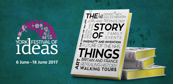 York Festival of Ideas: The Story of Things. 6-18 June 2017.