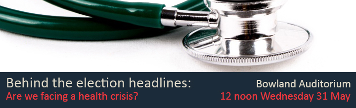 Behind the election headlines: Are we facing a health crisis? Bowland Auditorium, 12 noon, Wednesday 31 May.